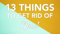13 Things to Get Rid of Now